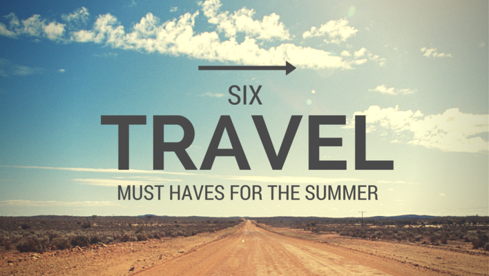 6 Travel Must Haves for the Summer