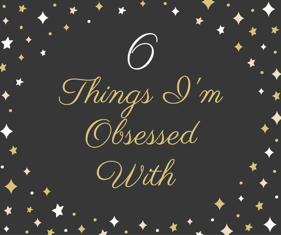6 Things I'm Obsessed With